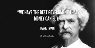 We have the best government that money can buy. -Mark Twain